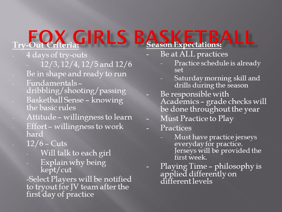 Try-Out Criteria: - 4 days of try-outs - 12/3, 12/4, 12/5 and 12/6 - Be in shape and ready to run - Fundamentals – dribbling/shooting/passing - Basketball Sense – knowing the basic rules - Attitude – willingness to learn - Effort – willingness to work hard - 12/6 – Cuts - Will talk to each girl - Explain why being kept/cut -Select Players will be notified to tryout for JV team after the first day of practice Season Expectations: -Be at ALL practices -Practice schedule is already set -Saturday morning skill and drills during the season -Be responsible with Academics – grade checks will be done throughout the year -Must Practice to Play -Practices -Must have practice jerseys everyday for practice.