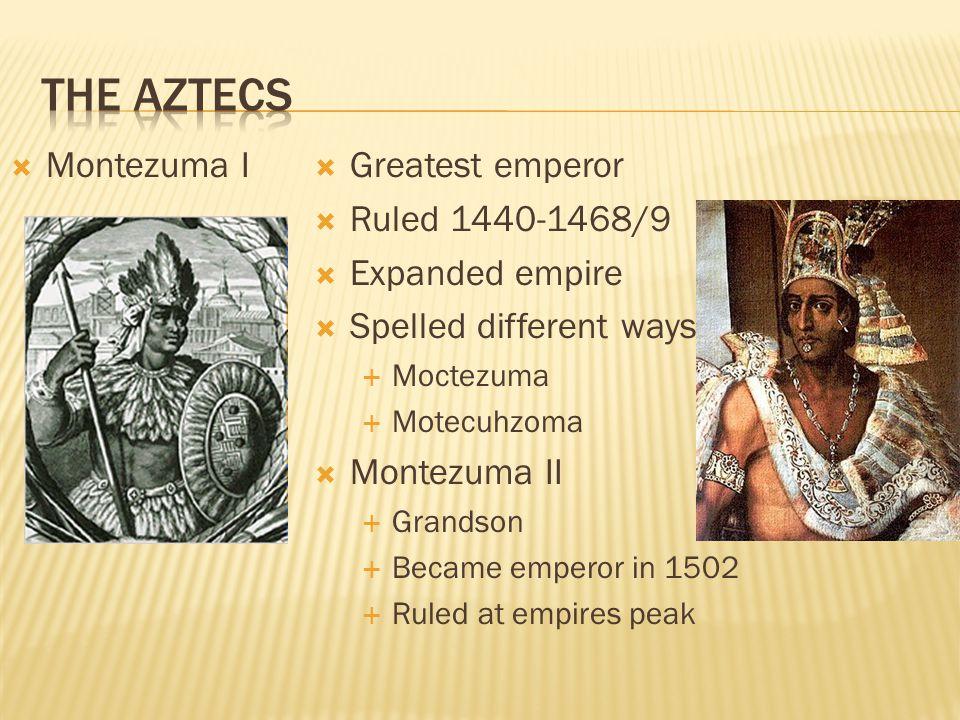  Montezuma I  Greatest emperor  Ruled 1440-1468/9  Expanded empire  Spelled different ways  Moctezuma  Motecuhzoma  Montezuma II  Grandson 