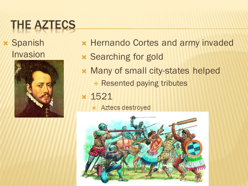  Spanish Invasion  Hernando Cortes and army invaded  Searching for gold  Many of small city-states helped  Resented paying tributes  1521  Azte