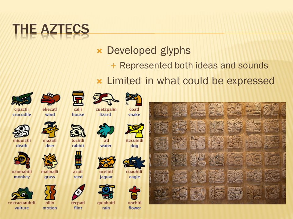  Developed glyphs  Represented both ideas and sounds  Limited in what could be expressed