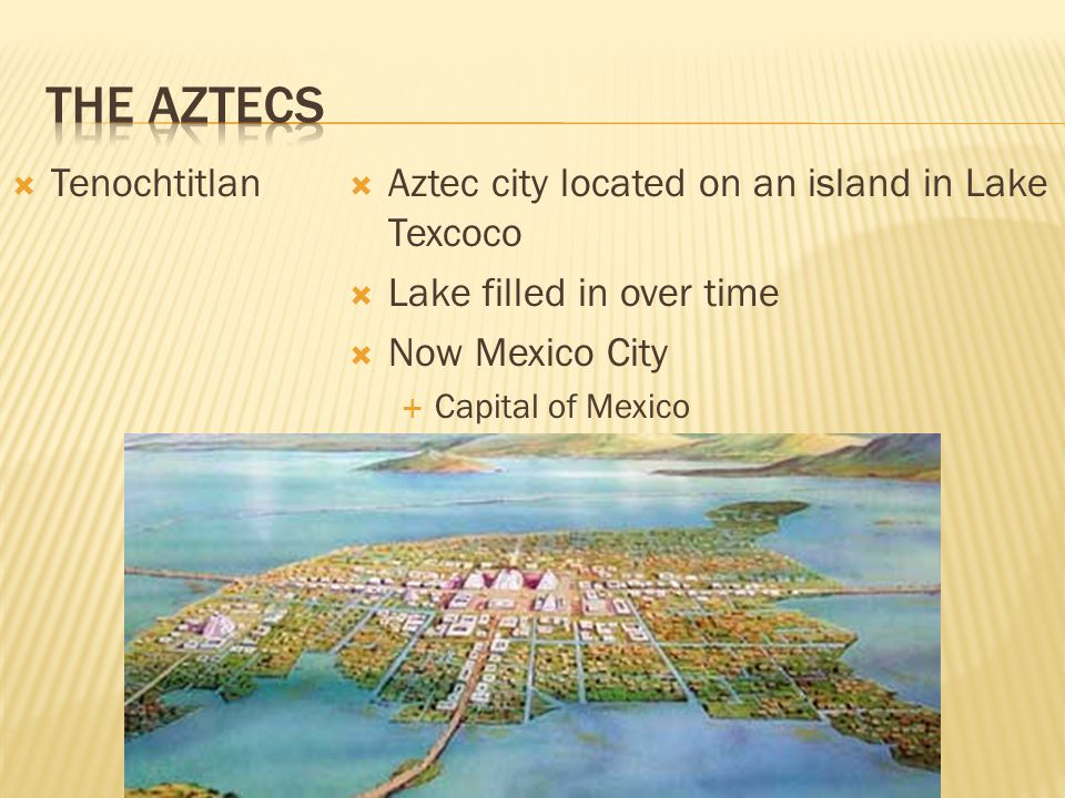  Aztec Empire  1400's  Controlled region  Established city-states  Own government  Distinct culture  Three main ones:  Tenochtitlan  Texcoco  Tiacopan  489 cities paid tribute and taxes