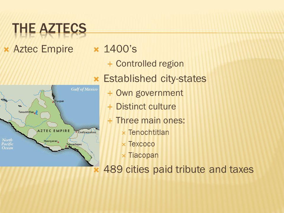  Aztec Empire  1400's  Controlled region  Established city-states  Own government  Distinct culture  Three main ones:  Tenochtitlan  Texcoco