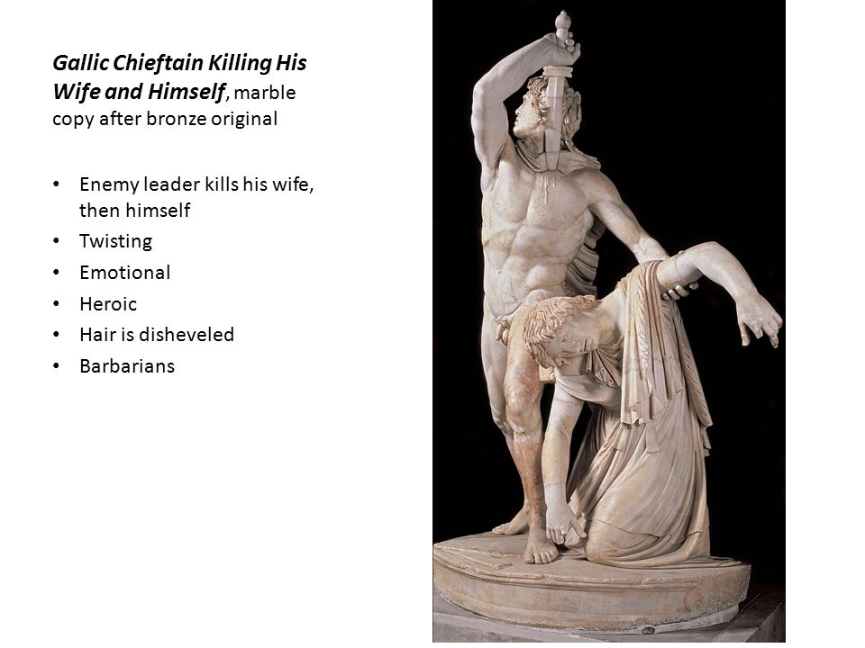 Gallic Chieftain Killing His Wife and Himself, marble copy after bronze original Enemy leader kills his wife, then himself Twisting Emotional Heroic Hair is disheveled Barbarians