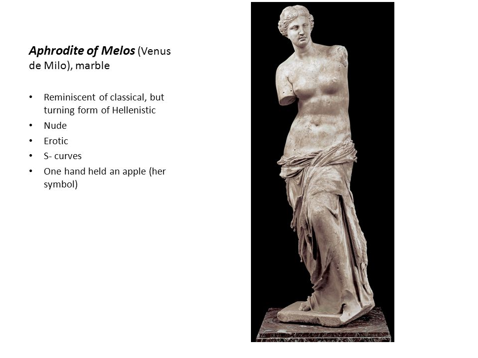 Aphrodite of Melos (Venus de Milo), marble Reminiscent of classical, but turning form of Hellenistic Nude Erotic S- curves One hand held an apple (her symbol)