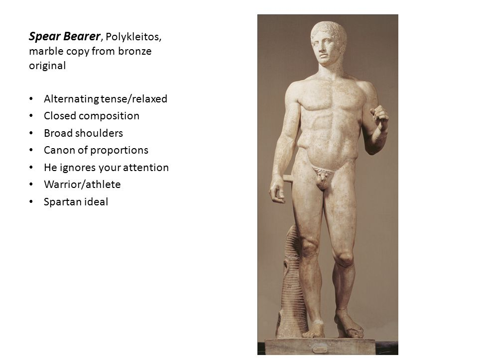 Spear Bearer, Polykleitos, marble copy from bronze original Alternating tense/relaxed Closed composition Broad shoulders Canon of proportions He ignores your attention Warrior/athlete Spartan ideal