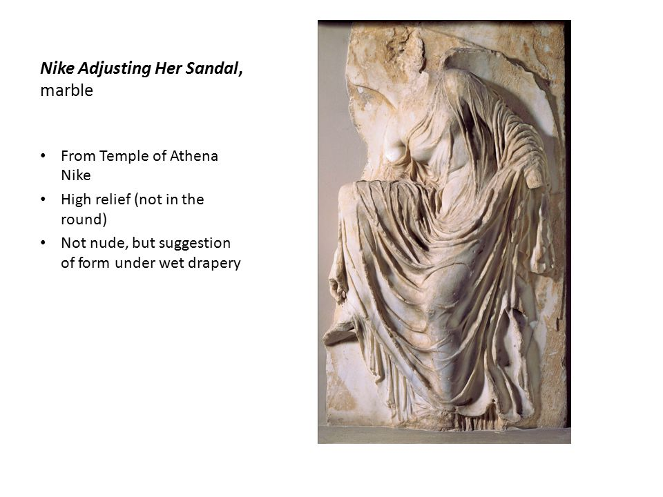 Nike Adjusting Her Sandal, marble From Temple of Athena Nike High relief (not in the round) Not nude, but suggestion of form under wet drapery
