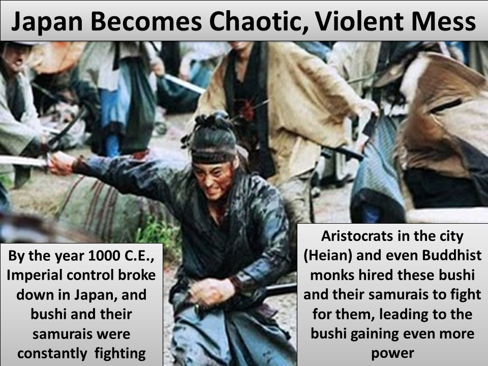 Japan Becomes Chaotic, Violent Mess By the year 1000 C.E., Imperial control broke down in Japan, and bushi and their samurais were constantly fighting Aristocrats in the city (Heian) and even Buddhist monks hired these bushi and their samurais to fight for them, leading to the bushi gaining even more power