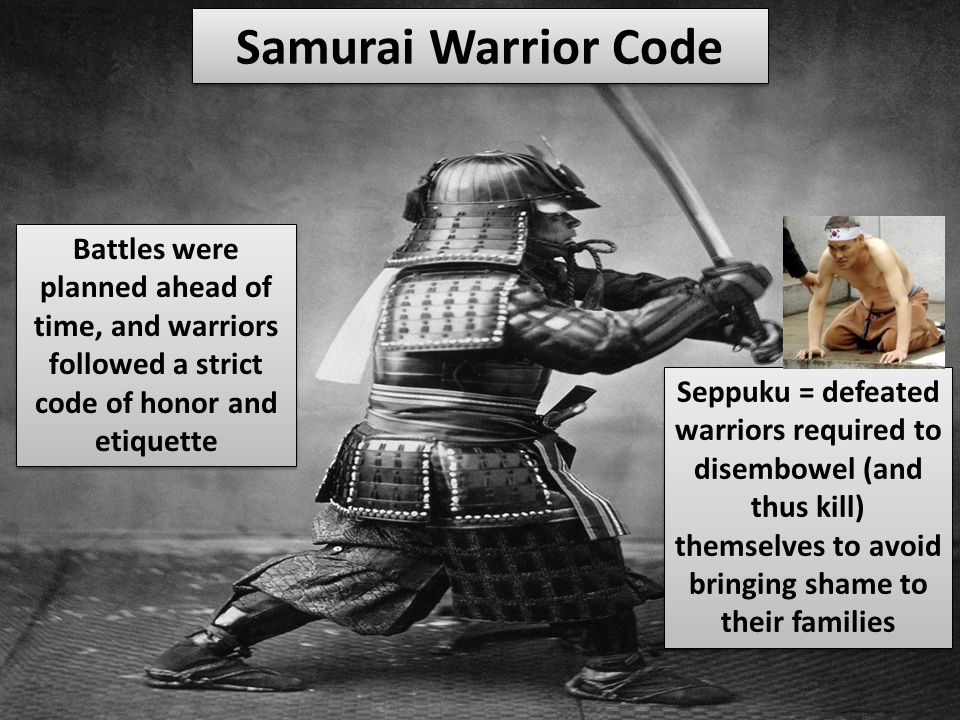 Samurai Warrior Code Battles were planned ahead of time, and warriors followed a strict code of honor and etiquette Seppuku = defeated warriors required to disembowel (and thus kill) themselves to avoid bringing shame to their families