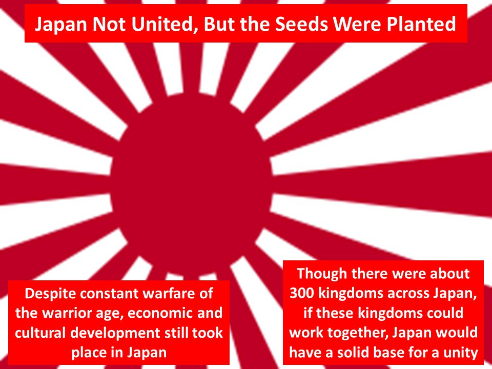 Japan Not United, But the Seeds Were Planted Despite constant warfare of the warrior age, economic and cultural development still took place in Japan Though there were about 300 kingdoms across Japan, if these kingdoms could work together, Japan would have a solid base for a unity