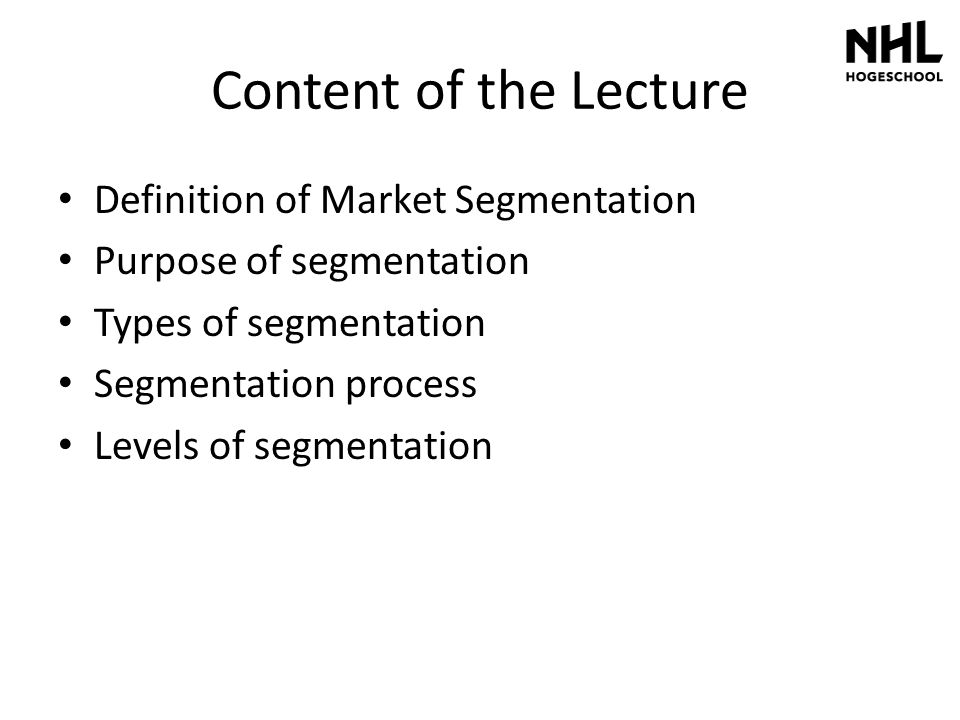 Content of the Lecture Definition of Market Segmentation Purpose of segmentation Types of segmentation Segmentation process Levels of segmentation