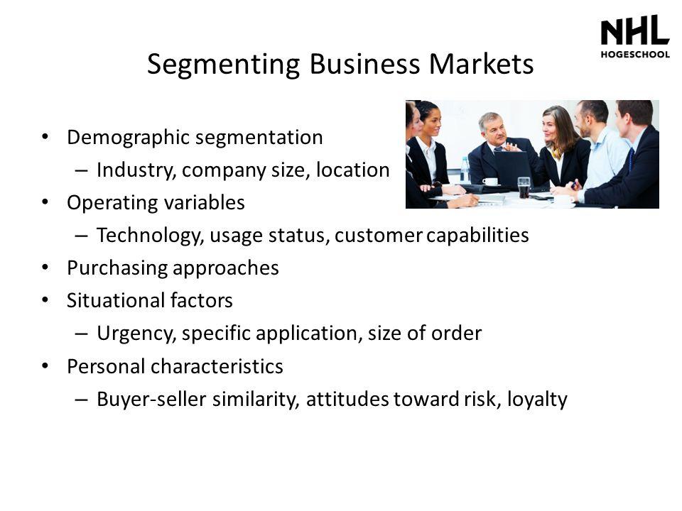 Segmenting Business Markets Demographic segmentation – Industry, company size, location Operating variables – Technology, usage status, customer capab