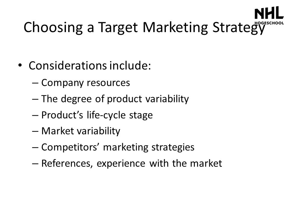 Choosing a Target Marketing Strategy Considerations include: – Company resources – The degree of product variability – Product's life-cycle stage – Ma