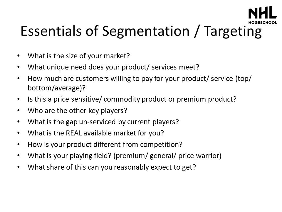 Essentials of Segmentation / Targeting What is the size of your market? What unique need does your product/ services meet? How much are customers will