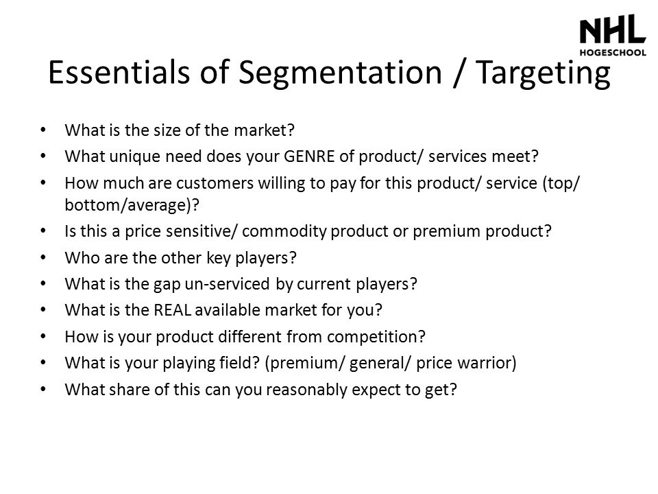 Essentials of Segmentation / Targeting What is the size of the market? What unique need does your GENRE of product/ services meet? How much are custom