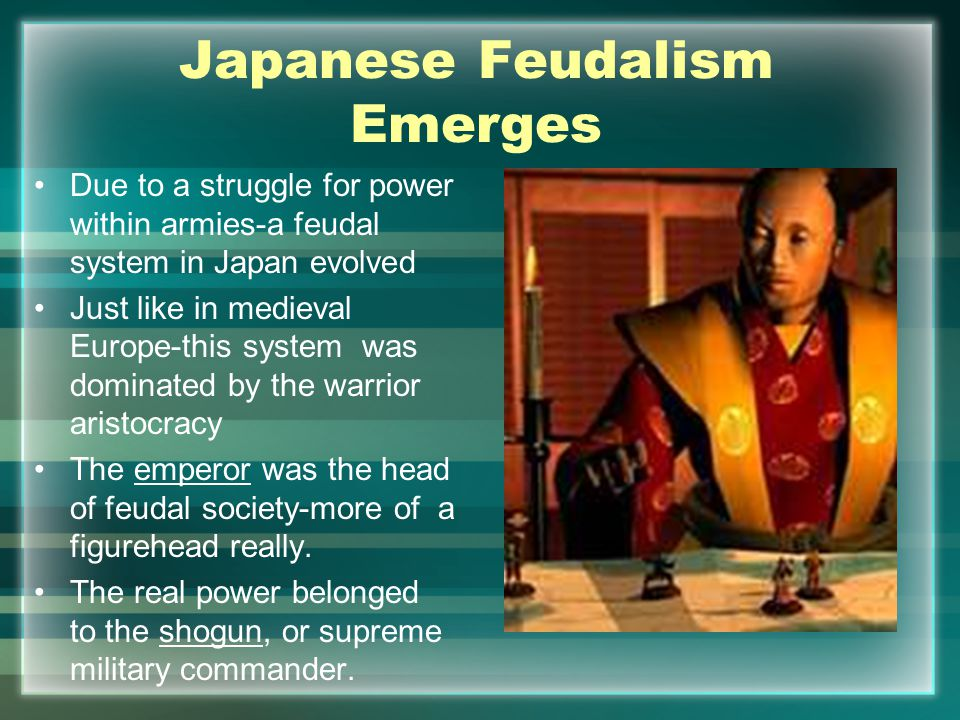 Japanese Feudalism Emerges Due to a struggle for power within armies-a feudal system in Japan evolved Just like in medieval Europe-this system was dominated by the warrior aristocracy The emperor was the head of feudal society-more of a figurehead really.