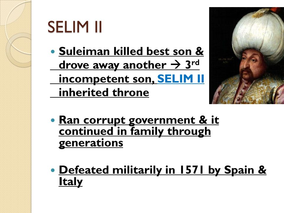 SELIM II Suleiman killed best son & drove away another  3 rd incompetent son, SELIM II inherited throne Ran corrupt government & it continued in family through generations Defeated militarily in 1571 by Spain & Italy