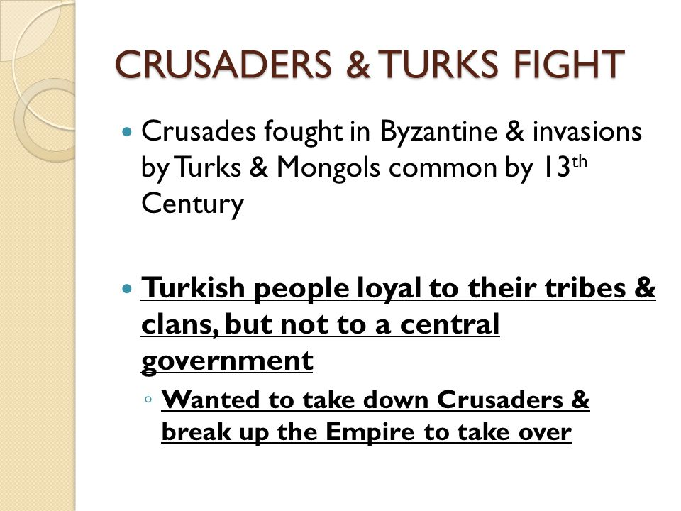CRUSADERS & TURKS FIGHT Crusades fought in Byzantine & invasions by Turks & Mongols common by 13 th Century Turkish people loyal to their tribes & clans, but not to a central government ◦ Wanted to take down Crusaders & break up the Empire to take over