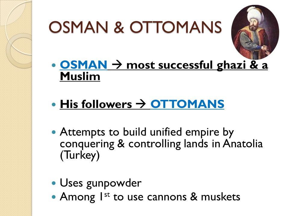 OSMAN & OTTOMANS OSMAN  most successful ghazi & a Muslim His followers  OTTOMANS Attempts to build unified empire by conquering & controlling lands in Anatolia (Turkey) Uses gunpowder Among 1 st to use cannons & muskets
