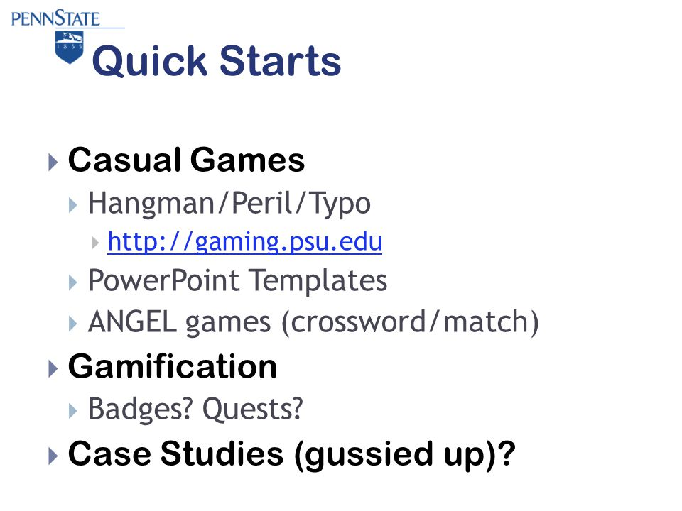 Quick Starts  Casual Games  Hangman/Peril/Typo  http://gaming.psu.edu http://gaming.psu.edu  PowerPoint Templates  ANGEL games (crossword/match)  Gamification  Badges.