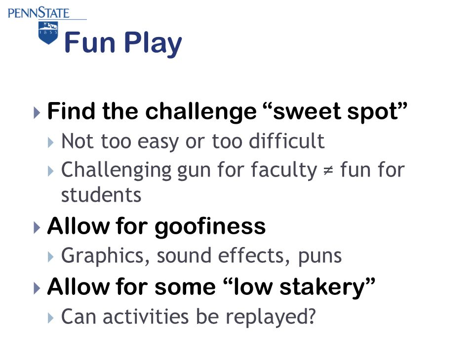 Fun Play  Find the challenge sweet spot  Not too easy or too difficult  Challenging gun for faculty ≠ fun for students  Allow for goofiness  Graphics, sound effects, puns  Allow for some low stakery  Can activities be replayed