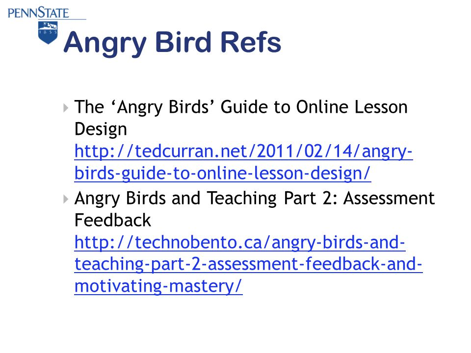 Angry Bird Refs  The 'Angry Birds' Guide to Online Lesson Design http://tedcurran.net/2011/02/14/angry- birds-guide-to-online-lesson-design/ http://tedcurran.net/2011/02/14/angry- birds-guide-to-online-lesson-design/  Angry Birds and Teaching Part 2: Assessment Feedback http://technobento.ca/angry-birds-and- teaching-part-2-assessment-feedback-and- motivating-mastery/ http://technobento.ca/angry-birds-and- teaching-part-2-assessment-feedback-and- motivating-mastery/