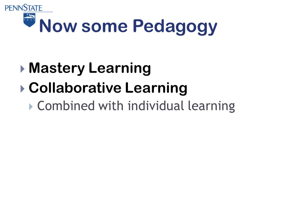 Now some Pedagogy  Mastery Learning  Collaborative Learning  Combined with individual learning