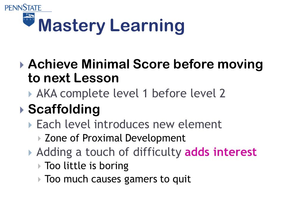Mastery Learning  Achieve Minimal Score before moving to next Lesson  AKA complete level 1 before level 2  Scaffolding  Each level introduces new element  Zone of Proximal Development  Adding a touch of difficulty adds interest  Too little is boring  Too much causes gamers to quit