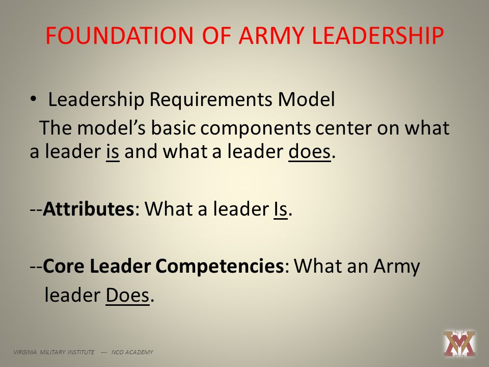 FOUNDATION OF ARMY LEADERSHIP VIRGINIA MILITARY INSTITUTE --- NCO ACADEMY Leadership Requirements Model The model's basic components center on what a leader is and what a leader does.