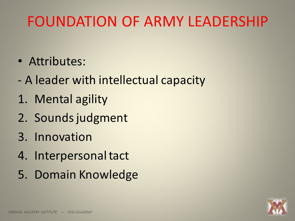 FOUNDATION OF ARMY LEADERSHIP VIRGINIA MILITARY INSTITUTE --- NCO ACADEMY Attributes: - A leader with intellectual capacity 1.Mental agility 2.Sounds judgment 3.Innovation 4.Interpersonal tact 5.Domain Knowledge