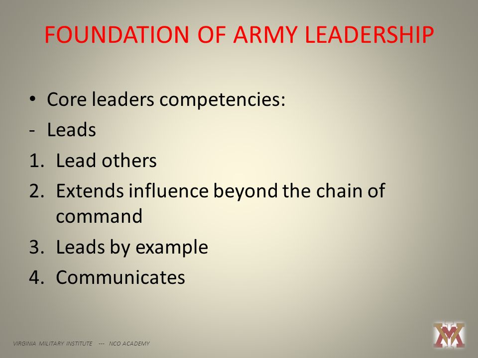 FOUNDATION OF ARMY LEADERSHIP VIRGINIA MILITARY INSTITUTE --- NCO ACADEMY Core leaders competencies: -Leads 1.Lead others 2.Extends influence beyond the chain of command 3.Leads by example 4.Communicates