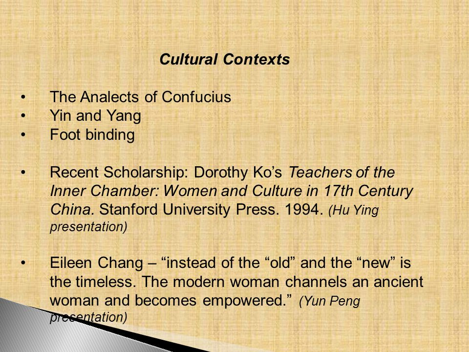 Cultural Contexts The Analects of Confucius Yin and Yang Foot binding Recent Scholarship: Dorothy Ko's Teachers of the Inner Chamber: Women and Culture in 17th Century China.