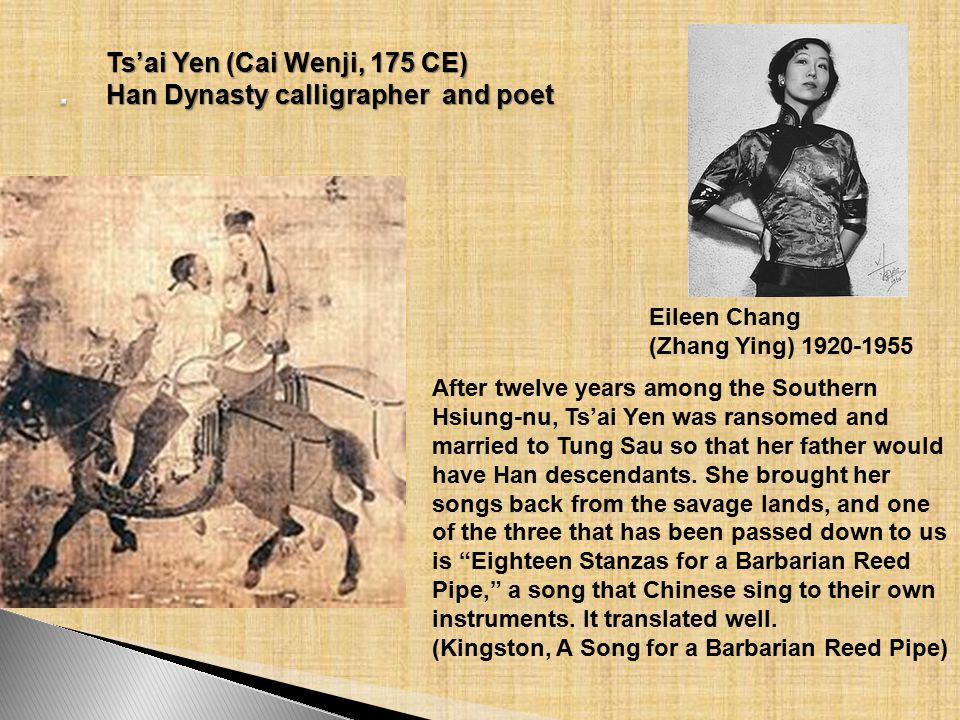 Ts'ai Yen (Cai Wenji, 175 CE) Han Dynasty calligrapher and poet After twelve years among the Southern Hsiung-nu, Ts'ai Yen was ransomed and married to Tung Sau so that her father would have Han descendants.