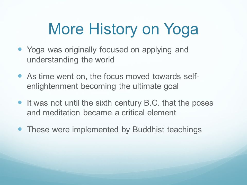 More History on Yoga Yoga was originally focused on applying and understanding the world As time went on, the focus moved towards self- enlightenment