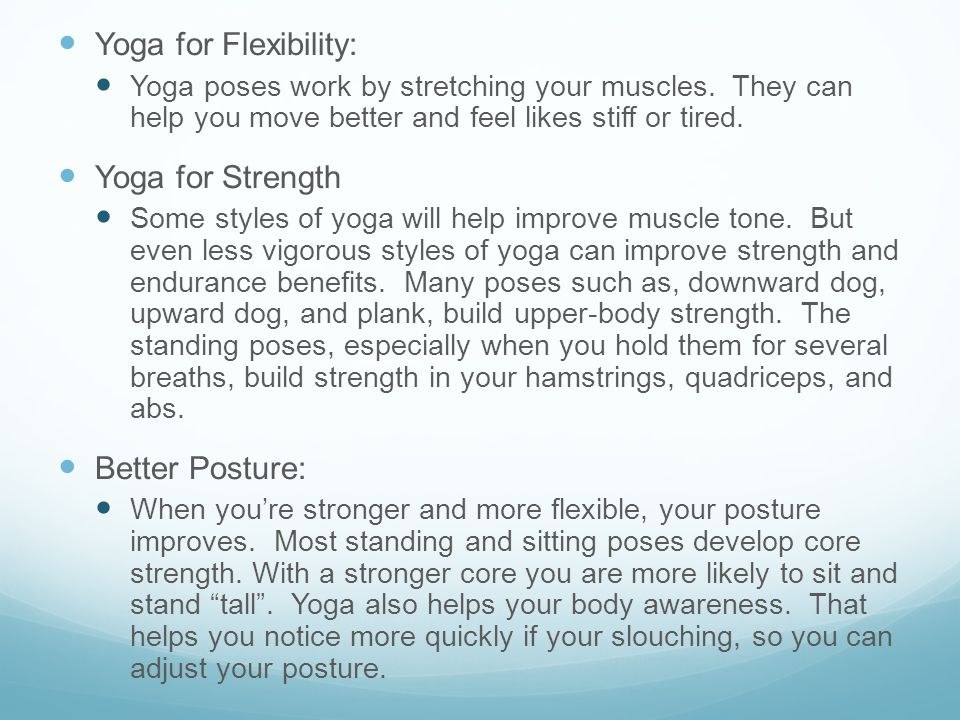 Yoga for Flexibility: Yoga poses work by stretching your muscles. They can help you move better and feel likes stiff or tired. Yoga for Strength Some