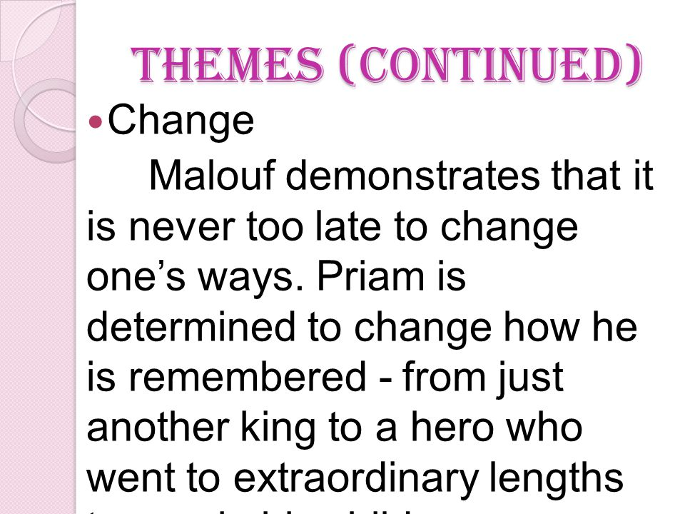 Themes (continued) Change Malouf demonstrates that it is never too late to change one's ways.