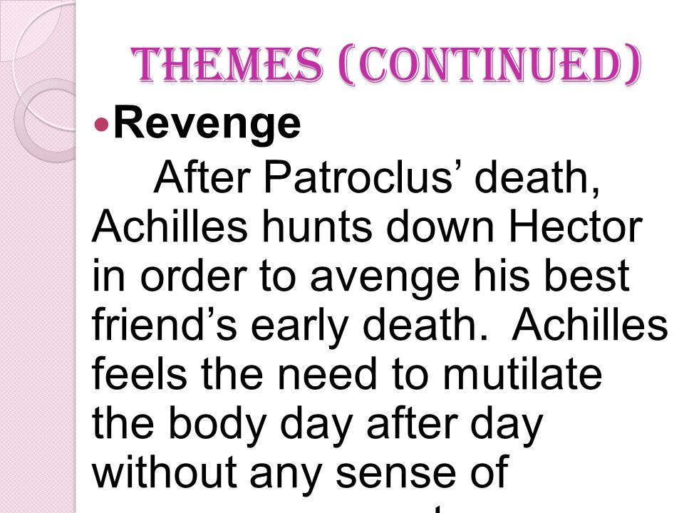Themes (continued) Revenge After Patroclus' death, Achilles hunts down Hector in order to avenge his best friend's early death.