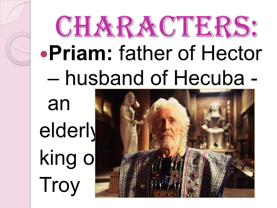 Characters: Priam: father of Hector – husband of Hecuba - an elderly king of Troy