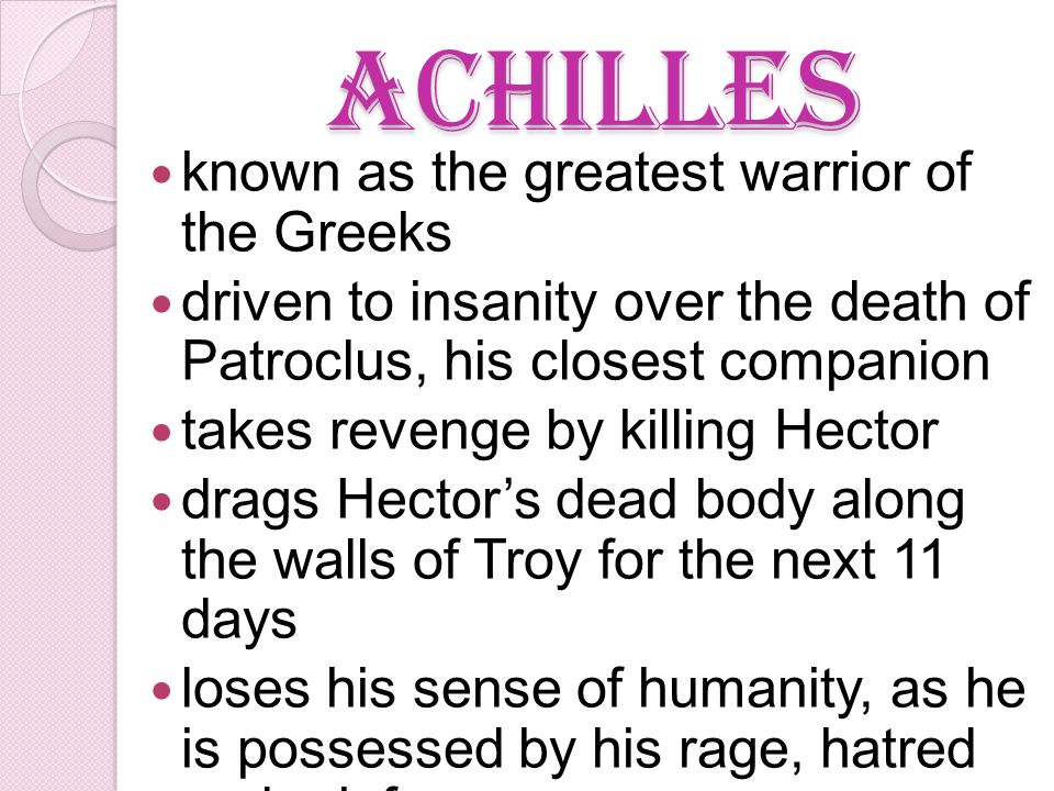 Achilles known as the greatest warrior of the Greeks driven to insanity over the death of Patroclus, his closest companion takes revenge by killing Hector drags Hector's dead body along the walls of Troy for the next 11 days loses his sense of humanity, as he is possessed by his rage, hatred and grief