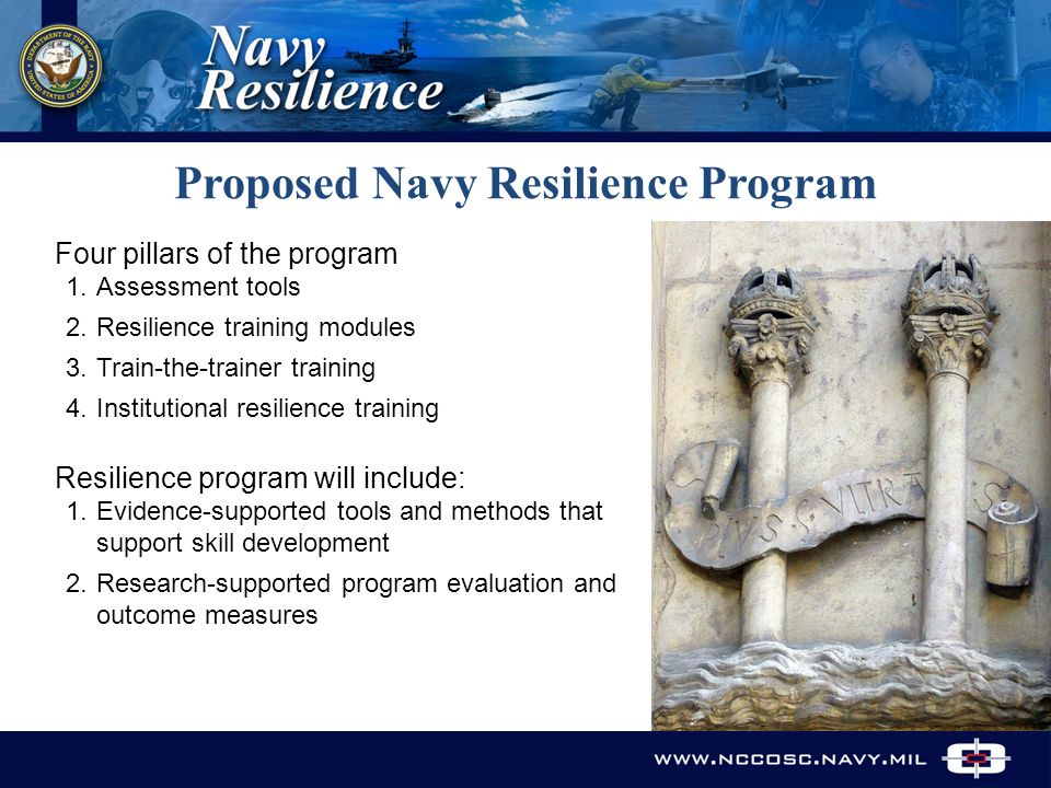Proposed Navy Resilience Program Four pillars of the program 1.Assessment tools 2.Resilience training modules 3.Train-the-trainer training 4.Institutional resilience training Resilience program will include: 1.Evidence-supported tools and methods that support skill development 2.Research-supported program evaluation and outcome measures www.nccosc.navy.mil