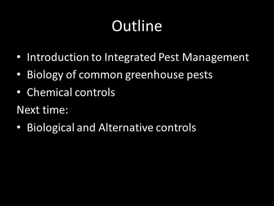 Outline Introduction to Integrated Pest Management Biology of common greenhouse pests Chemical controls Next time: Biological and Alternative controls