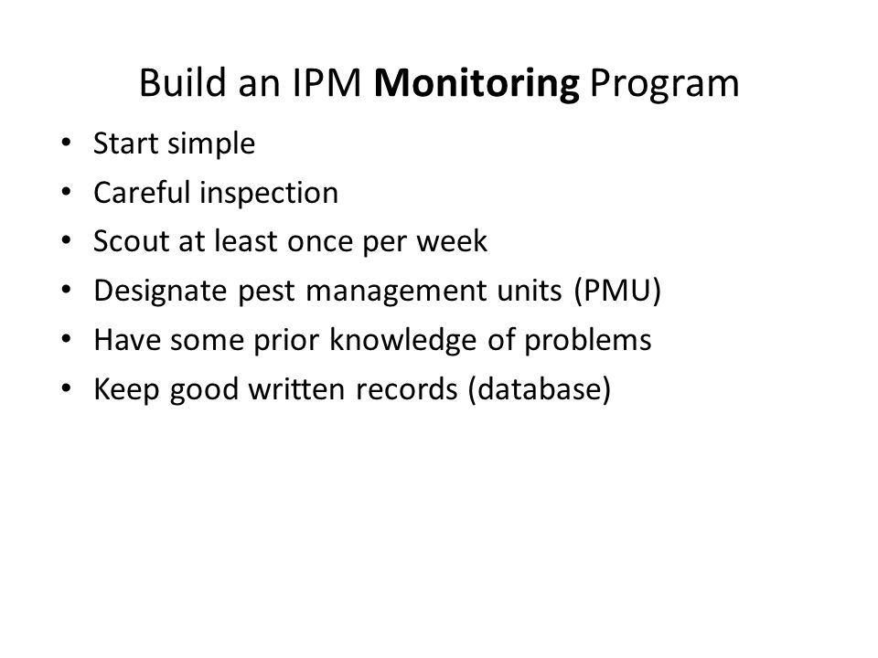 Build an IPM Monitoring Program Start simple Careful inspection Scout at least once per week Designate pest management units (PMU) Have some prior knowledge of problems Keep good written records (database)