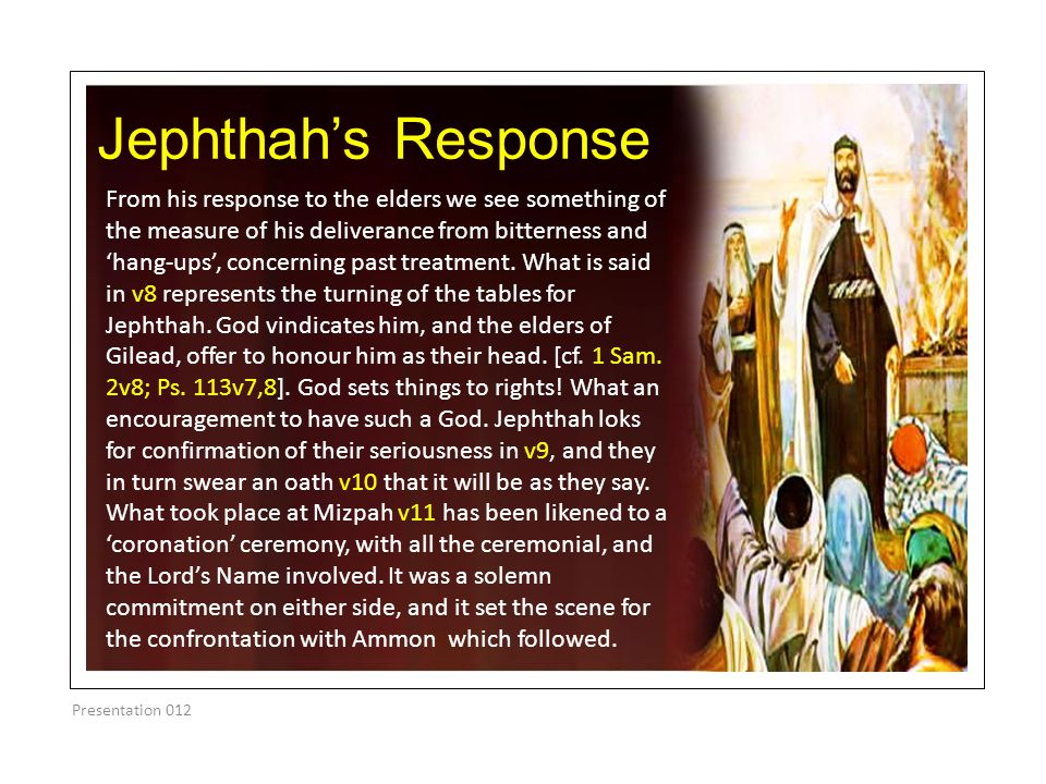 Jephthah's Response From his response to the elders we see something of the measure of his deliverance from bitterness and 'hang-ups', concerning past treatment.
