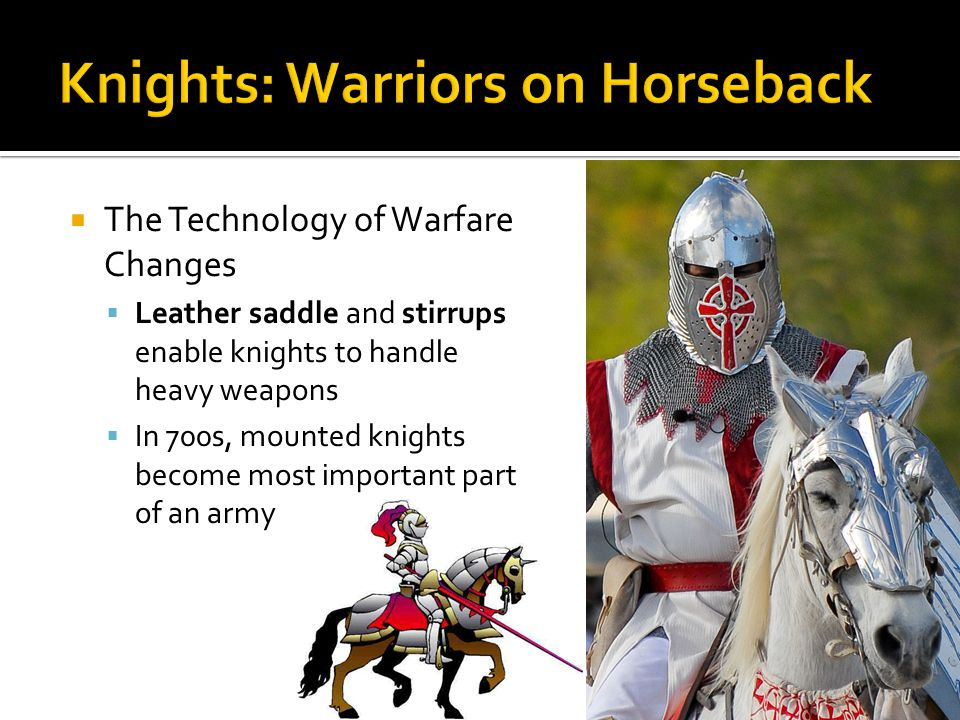  The Technology of Warfare Changes  Leather saddle and stirrups enable knights to handle heavy weapons  In 700s, mounted knights become most important part of an army