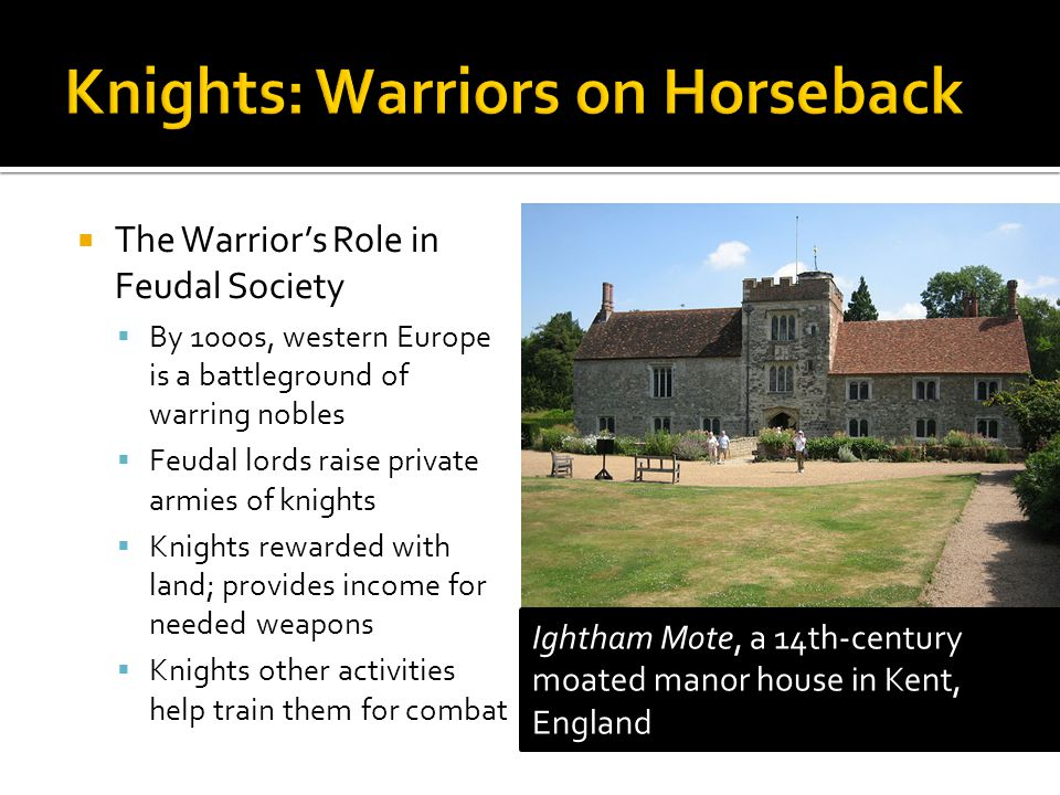  The Warrior's Role in Feudal Society  By 1000s, western Europe is a battleground of warring nobles  Feudal lords raise private armies of knights  Knights rewarded with land; provides income for needed weapons  Knights other activities help train them for combat Ightham Mote, a 14th-century moated manor house in Kent, England
