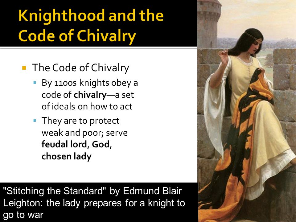  The Code of Chivalry  By 1100s knights obey a code of chivalry—a set of ideals on how to act  They are to protect weak and poor; serve feudal lord, God, chosen lady Stitching the Standard by Edmund Blair Leighton: the lady prepares for a knight to go to war