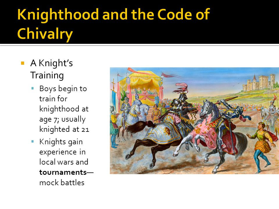  A Knight's Training  Boys begin to train for knighthood at age 7; usually knighted at 21  Knights gain experience in local wars and tournaments— m