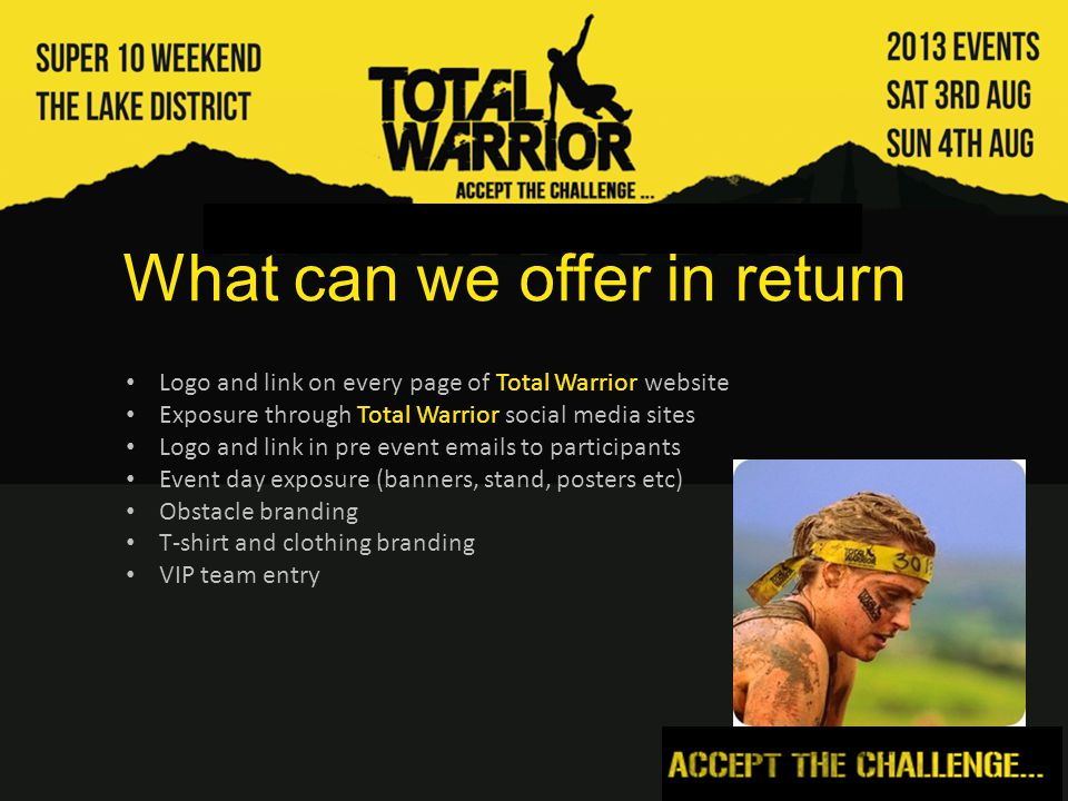 Contact details Event Director: Andrew Murray Email: thechief@totalwarrior.co.uk Tel: 07730 551 422 Brian Hewitt (Sponsor Finder) Email: brian@sponsorfinder.co.uk Tel: 01653 628 983 / 07860 33 33 63 Website: www.totalwarrior.co.uk Facebook: www.facebook.com/totalwarrioruk Twitter: twitter.com/totalwarrioruk