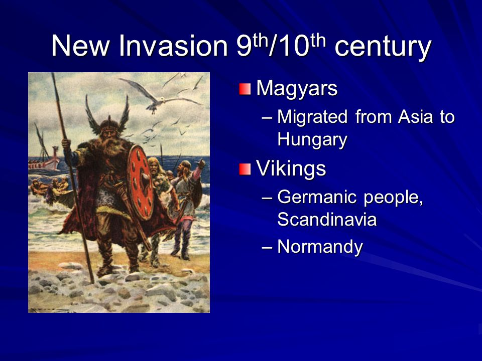 New Invasion 9 th /10 th century Magyars –Migrated from Asia to HungaryVikings –Germanic people, Scandinavia –Normandy