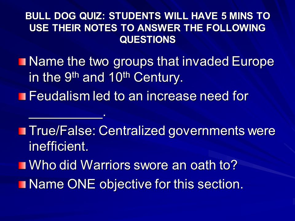 BULL DOG QUIZ: STUDENTS WILL HAVE 5 MINS TO USE THEIR NOTES TO ANSWER THE FOLLOWING QUESTIONS Name the two groups that invaded Europe in the 9 th and 10 th Century.