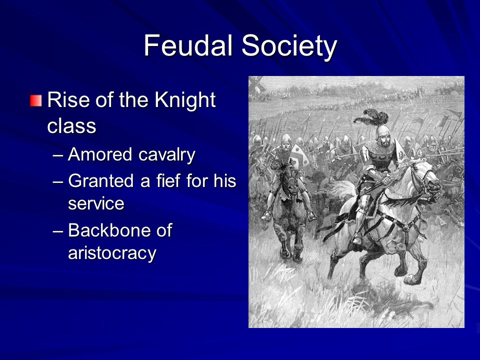 Feudal Society Rise of the Knight class –Amored cavalry –Granted a fief for his service –Backbone of aristocracy